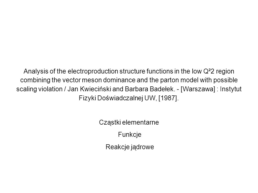 Analysis of the electroproduction structure functions in the low Q²2 region combining the vector meson dominance and the parton model with possible scaling violation / Jan Kwieciński and Barbara Badełek. - [Warszawa] : Instytut Fizyki Doświadczalnej UW, [1987].